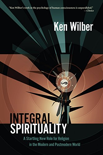 Integral Spirituality: A Startling New Role for Religion in the Modern and Postmodern World, by Wilber, K.