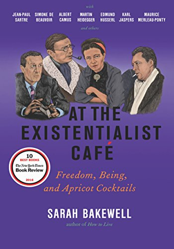 At the Existentialist Café: Freedom, Being, and Apricot Cocktails with Jean-Paul Sartre, Simone de Beauvoir, Albert Camus, Martin Heidegger, Maurice Merleau-Ponty and Others - Sarah Bakewell