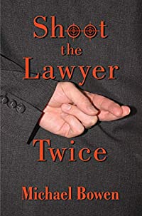 Shoot the Lawyer Twice by Michael Bowen