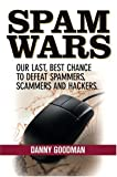 Spam Wars:  Our Last Best Chance to Defeat Spammers, Scammers & Hackers