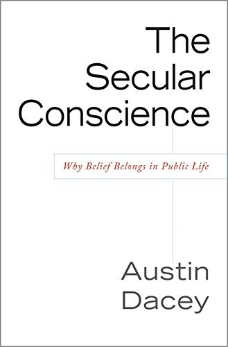 Secular Conscience: Why Belief Belongs in Public Life, by Dacey, A.