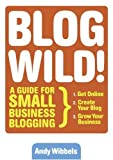 Blogwild! : A Guide for Small Business Blogging