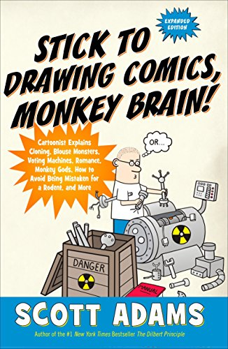 Stick to Drawing Comics, Monkey Brain!: Cartoonist Explains Cloning, Blouse Monsters, Voting Machines, Romance, Monkey G ods, How to Avoid Being Mistaken for a Rodent, and More, Adams, Scott