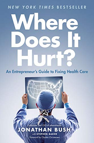 Where Does It Hurt?: An Entrepreneur's Guide to Fixing Health Care - Jonathan Bush, Stephen Baker