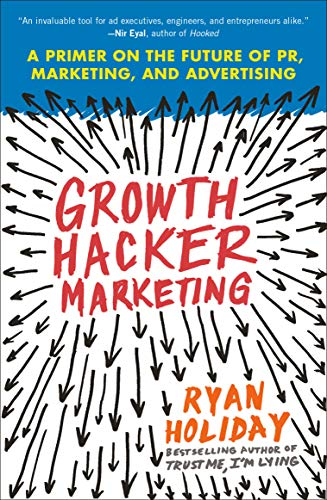 Growth Hacker Marketing: A Primer on the Future of PR, Marketing, and Advertising - Ryan Holiday