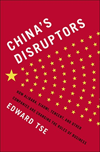 China's Disruptors: How Alibaba, Xiaomi, Tencent, and Other Companies are Changing the Rules of Business - Edward Tse