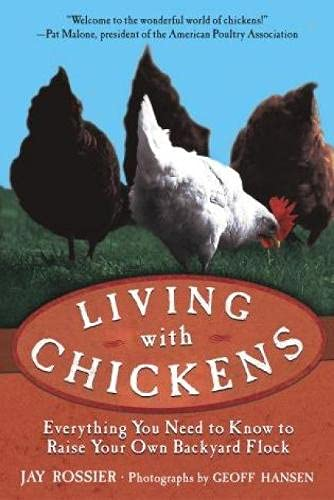 Living with Chickens: Everything You Need to Know to Raise Your Own Backyard Flock, Rossier, Jay