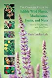 The Complete Guide to Edible Wild Plants, Mushrooms, Fruits and Nuts