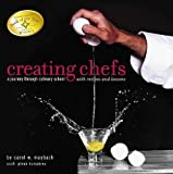 Creating Chefs : A Journey through Culinary School with Recipes and Lessons by Carol W. Maybach