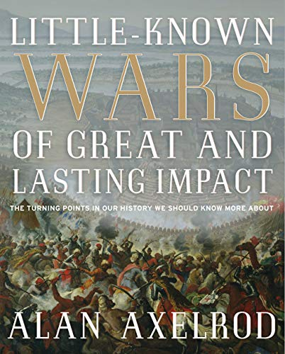 Little-Known Wars of Great and Lasting Impact: The Turning Points in Our History We Should Know More About, Axelrod, Alan