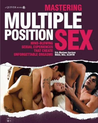Mastering Multiple Position Sex: Mind-Blowing Love-Making Techniques That Create Unforgettable Orgasms