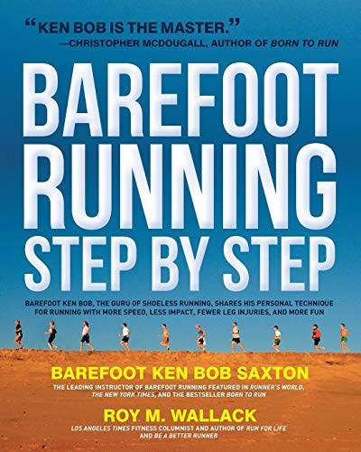Barefoot Running Step by Step: Barefoot Ken Bob, the Guru of Shoeless Running, Shares His Personal Technique for Running with More Speed, Less Impact, Fewer Injuries and More Fun, Roy M. Wallack; Barefoot Ken Bob Saxton