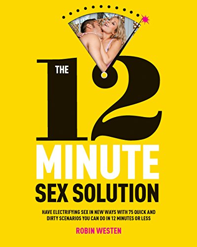 PDF The 12 Minute Sex Solution Have Electrifying Sex in New Ways with 75 Quick and Dirty Scenarios You Can Do in 12 Minutes or Less