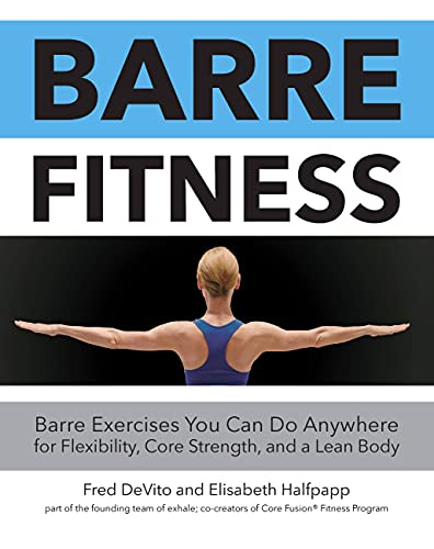 Barre Fitness: Barre Exercises You Can Do Anywhere for Flexibility, Core Strength, and a Lean Body - Fred DeVito, Elisabeth Halfpapp