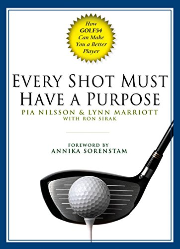 Every Shot Must Have a Purpose: How GOLF54 Can Make You a Better Player - Pia Nilsson, Lynn Marriott, Ron Sirak
