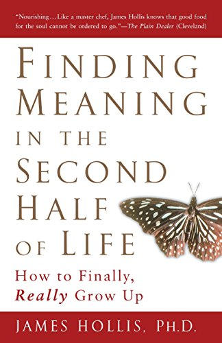 Finding Meaning in the Second Half of Life: How to Finally, Really Grow Up, Hollis, James