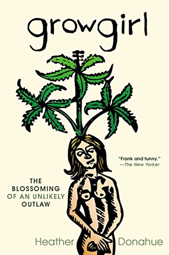 Growgirl: The Blossoming of an Unlikely Outlaw, Donahue, Heather