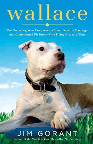 Wallace: The Underdog Who Conquered a Sport, Saved a Marriage, and Championed Pit Bulls-- One Flying Disc at a Time, Gorant, Jim