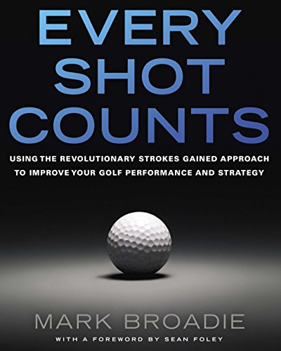 Every Shot Counts: Using the Revolutionary Strokes Gained Approach to Improve Your Golf Performance and Strategy - Mark Broadie