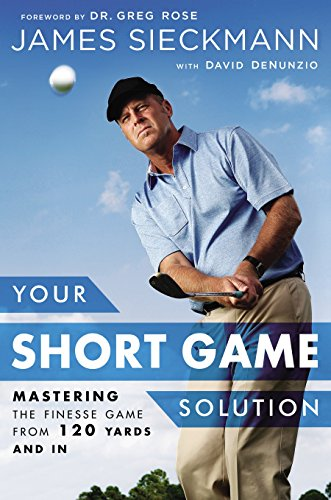 Your Short Game Solution: Mastering the Finesse Game from 120 Yards and In - James Sieckmann, David DenunzioGreg Rose