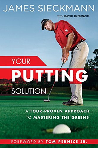 Your Putting Solution: A Tour-Proven Approach to Mastering the Greens - James Sieckmann, David DenunzioTom Per Jr.