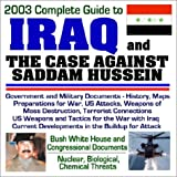2003 Complete Guide to Iraq and the Case Against Saddam Hussein - Government and Military Documents, History, Maps, Preparations for War, U.S. Attacks, Weapons of Mass Destruction, Terrorist Connections, U.S. Weapons for the War with Iraq, Current Developments, Bush White House and Congressional Documents (CD-ROM)