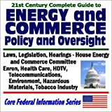 21st Century Guide to Energy and Commerce Policy and Oversight: Laws, Legislation, Hearings, House Energy and Commerce Committee - Enron, Health Care, ... stry (Core Federal Information Series CD-ROM)