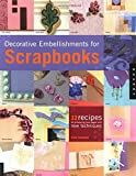 Decorative Embellishments for Scrapbooks: 32 Recipes for Enhancing Your Pages With New Techniques