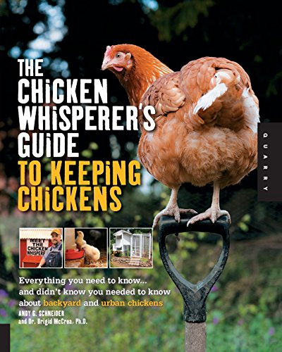 The Chicken Whisperer's Guide to Keeping Chickens: Everything You Need to Know . . . and Didn't Know You Needed to Know About Backyard and Urban Chickens - Andy Schneider, Brigid McCrea