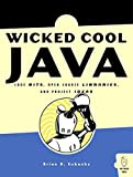 Wicked Cool Java: Code Bits, Open-Source Libraries, and Project Ideas