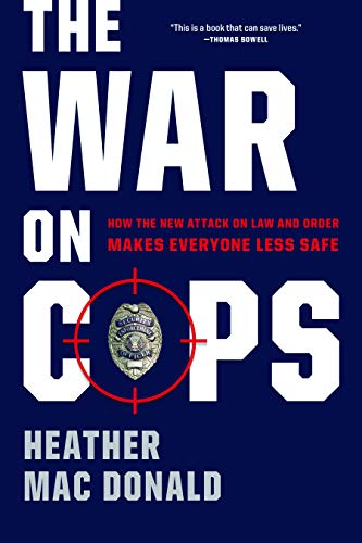 The War on Cops: How the New Attack on Law and Order Makes Everyone Less Safe - Heather Mac Donald