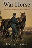 War Horse: A History of the Military Horse and Rider, DiMarco, Louis A.