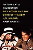Book Cover: Pictures At A Revolution: Five Movies And The Birth Of The New Hollywood By Mark Harris