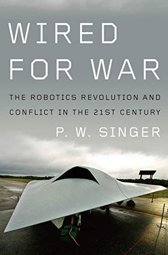 Wired for War: The Robotics Revolution and Conflict in the 21st Century, Singer, P. W.