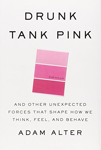 Drunk Tank Pink: And Other Unexpected Forces that Shape How We Think, Feel, and Behave, Alter, Adam