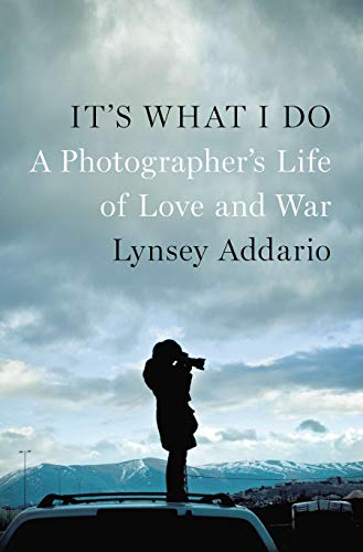 It's What I Do: A Photographer's Life of Love and War - Lynsey Addario