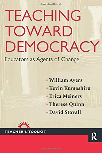 Teaching Toward Democracy: Educators as Agents of Change (Teacher's Toolkit), Ayers, William; Kumashiro, Kevin; Meiners, Erica; Quinn, Therese; Stovall, David