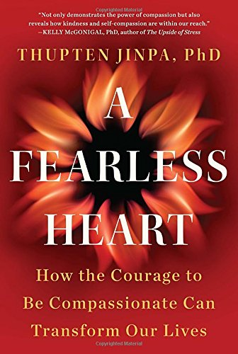 A Fearless Heart: How the Courage to Be Compassionate Can Transform Our Lives, Jinpa, Thupten