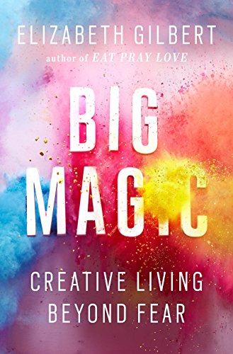 Big Magic: Creative Living Beyond Fear, Gilbert, Elizabeth
