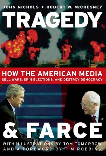 Tragedy and Farce: How the American Media Sell Wars, Spin Elections, And Destroy Democracy John Nichols, Robert W. McChesney and Tom Tomorrow