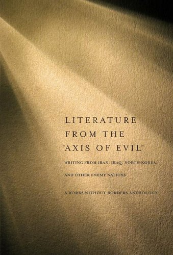 "Literature from the ""Axis of Evil"": Writing from Iran, Iraq, North Korea, and Other Enemy Nations"