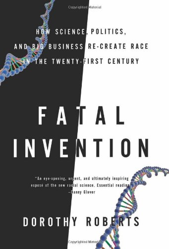 Fatal Invention: How Science, Politics, and Big Business Re-create Race in the Twenty-First Century, Roberts, Dorothy