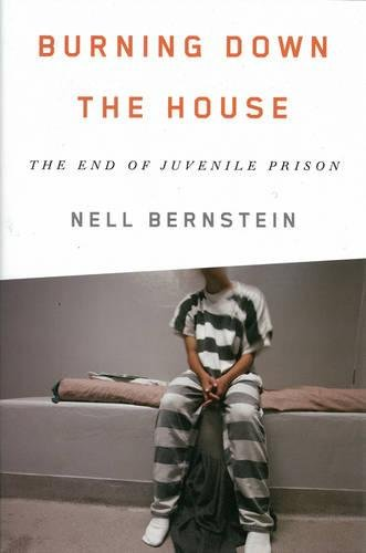 Burning Down the House: The End of Juvenile Prison, Bernstein, Nell