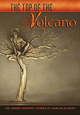 Table of Contents: THE TOP OF THE VOLCANO: THE AWARD-WINNING STORIES OF HARLAN ELLISON