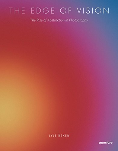 Lyle Rexer: The Edge of Vision: The Rise of Abstraction in Photography, Rexer, Lyle