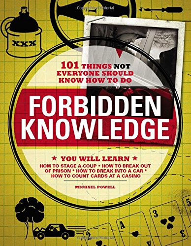 Forbidden Knowledge: 101 Things NOT Everyone Should Know How to Do, Michael Powell