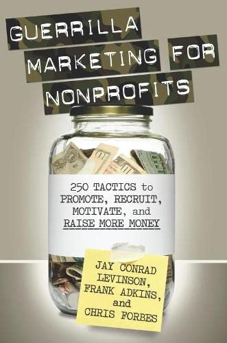 Guerrilla Marketing for Nonprofits: 250 Tactics to Promote, Motivate, and Raise More Money, Levinson, Jay
