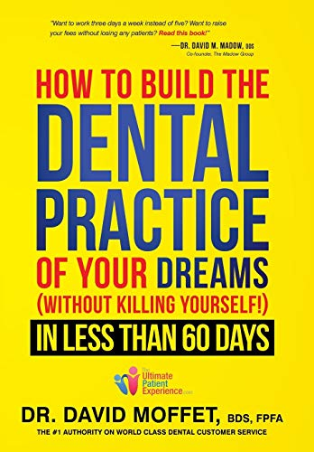 How To Build The Dental Practice Of Your Dreams: (Without Killing Yourself!) In Less Than 60 Days - Dr. David Moffet BDS FPFA