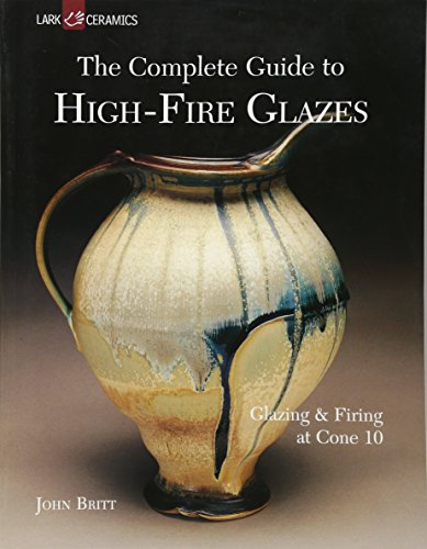 The Complete Guide to High-Fire Glazes: Glazing & Firing at Cone 10 (A Lark Ceramics Book)