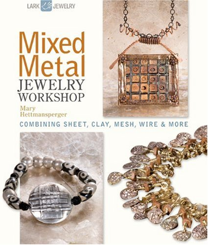 Mixed Metal Jewelry Workshop: Combining Sheet, Clay, Mesh, Wire & More (Lark Jewelry Books)